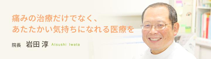 痛みの治療だけでなく、あたたかい気持ちになれる医療を 院長 岩田 淳